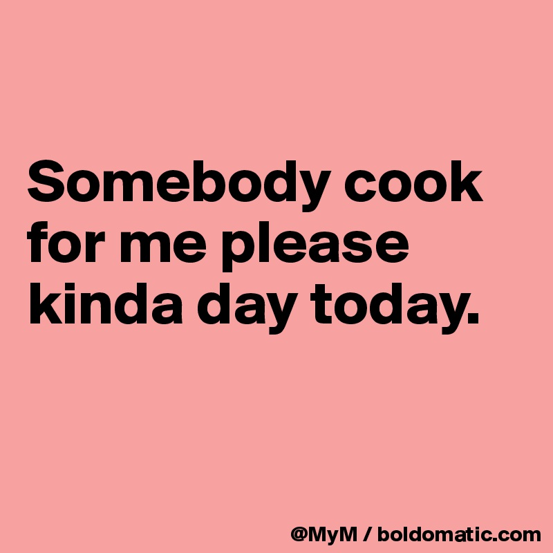 Somebody cook for me please kinda day today.