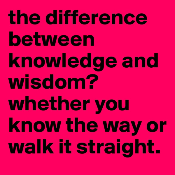 the difference between knowledge and wisdom? whether you know the way or walk it straight.