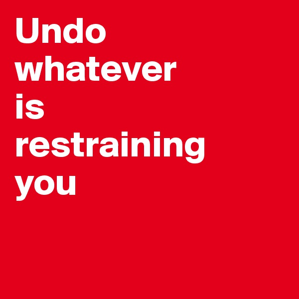 Undo  whatever  is  restraining  you