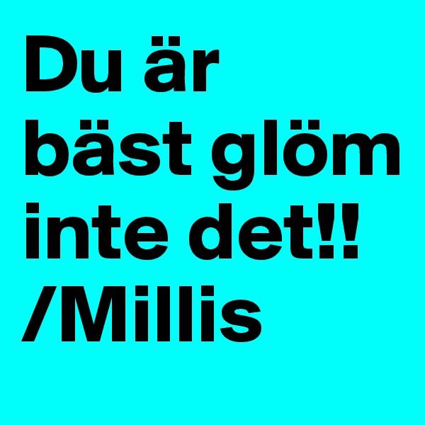 Du är bäst glöm inte det!! /Millis