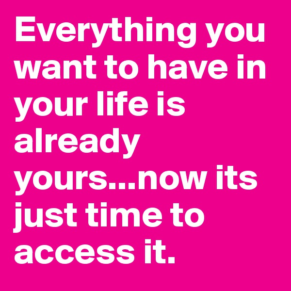 Everything you want to have in your life is already yours...now its just time to access it.