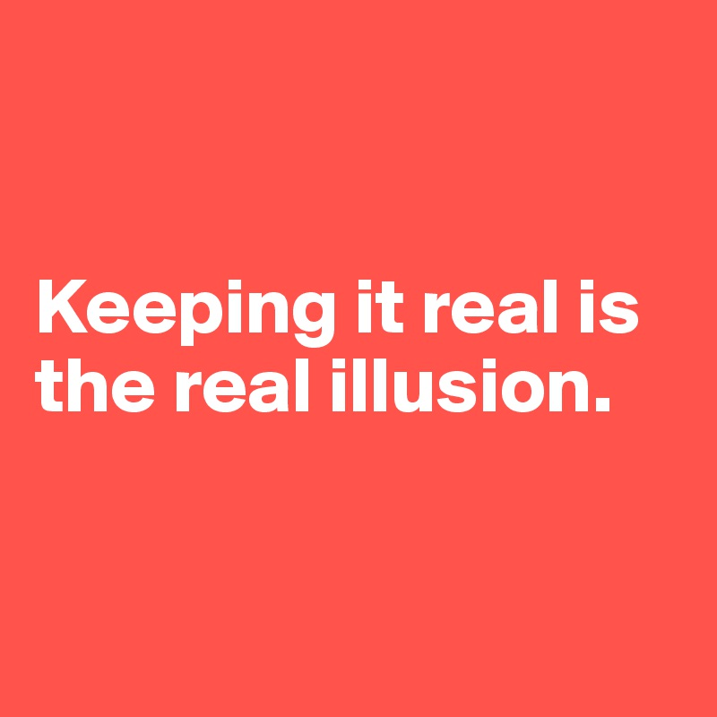 Keeping it real is the real illusion.