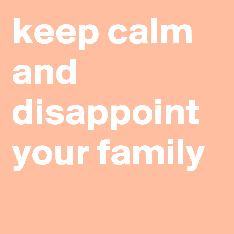 keep calm and disappoint your family
