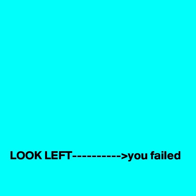 LOOK LEFT---------->you failed