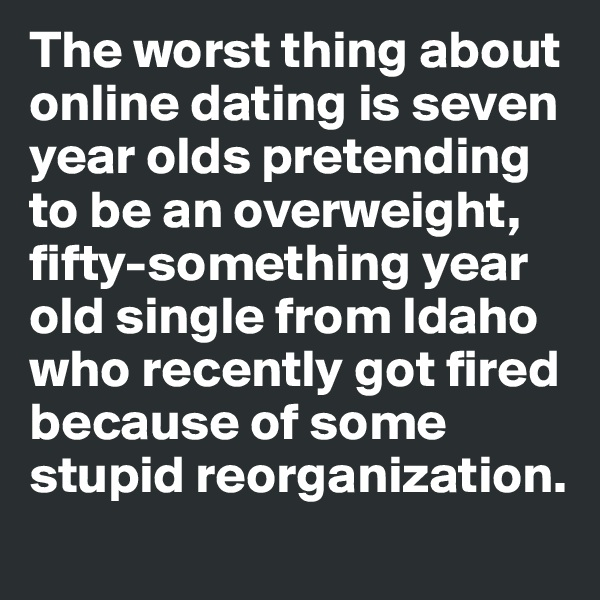 The worst thing about  online dating is seven  year olds pretending  to be an overweight,  fifty-something year  old single from Idaho  who recently got fired  because of some stupid reorganization.