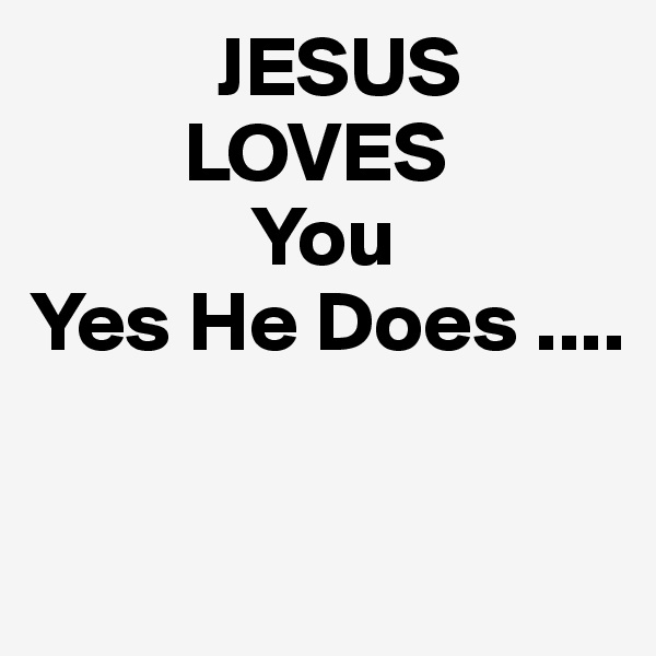 JESUS          LOVES              You Yes He Does ....