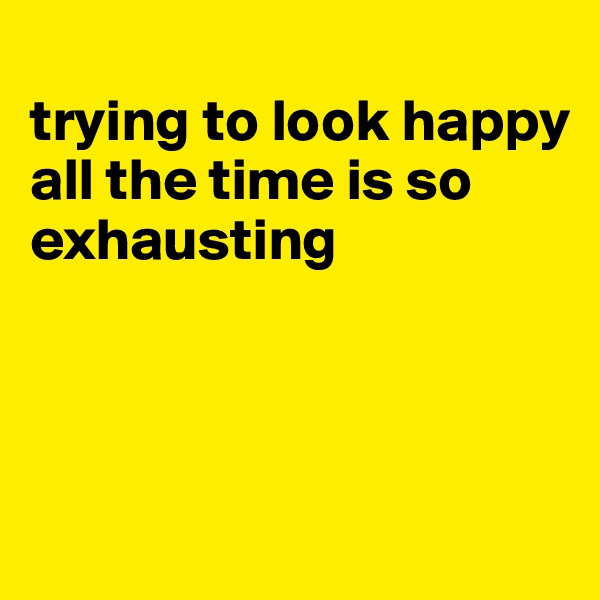 trying to look happy  all the time is so exhausting