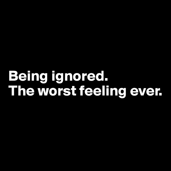 Being ignored. The worst feeling ever.