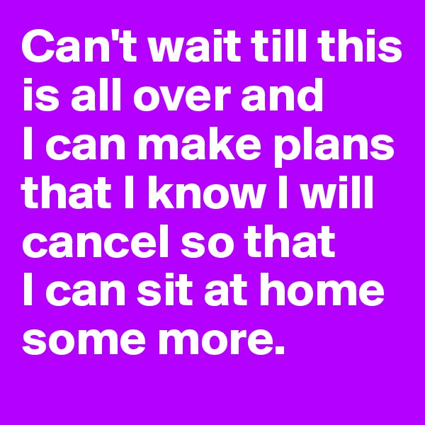 Can't wait till this is all over and  I can make plans that I know I will cancel so that  I can sit at home some more.