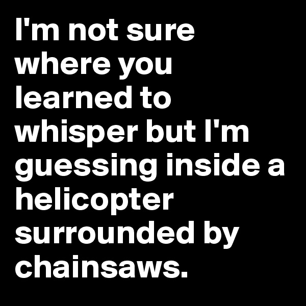 I'm not sure where you learned to whisper but I'm guessing inside a helicopter surrounded by chainsaws.