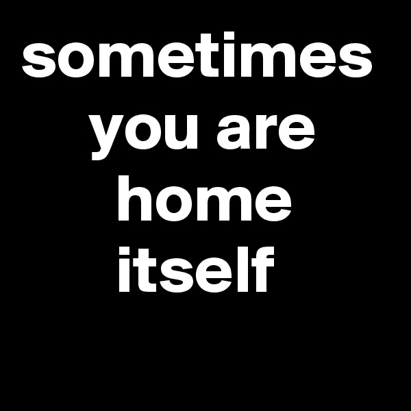 sometimes      you are        home        itself