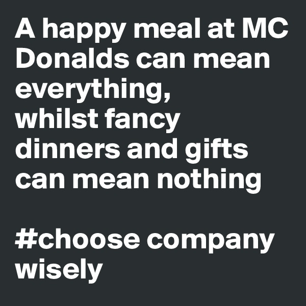 A happy meal at MC Donalds can mean everything,  whilst fancy dinners and gifts can mean nothing  #choose company wisely