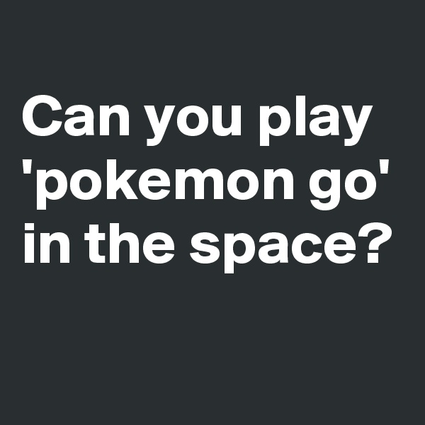 Can you play 'pokemon go' in the space?