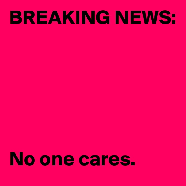 BREAKING NEWS:       No one cares.