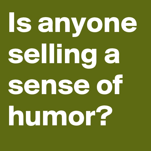 Is anyone selling a sense of humor?