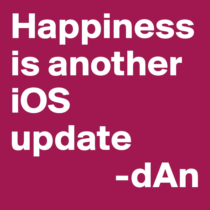 Happiness is another iOS update               -dAn