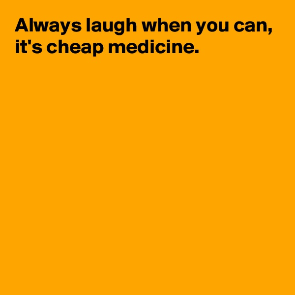 Always laugh when you can, it's cheap medicine.
