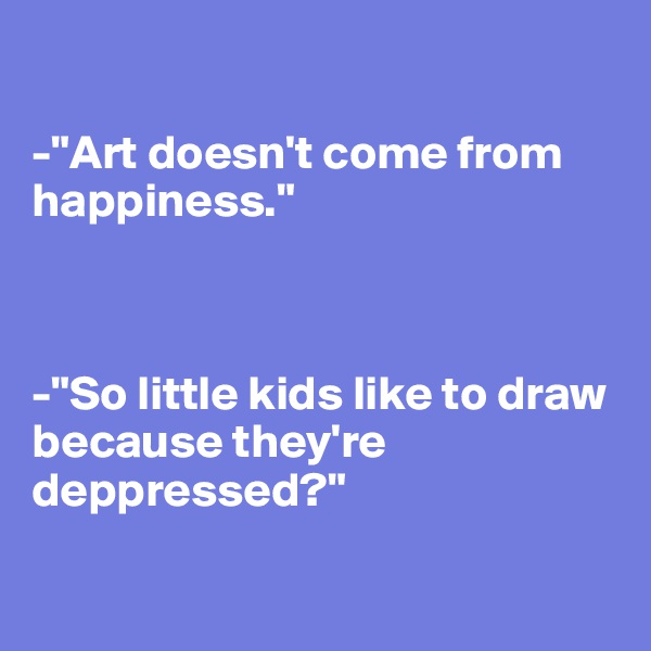 """-""""Art doesn't come from happiness.""""    -""""So little kids like to draw because they're deppressed?"""""""