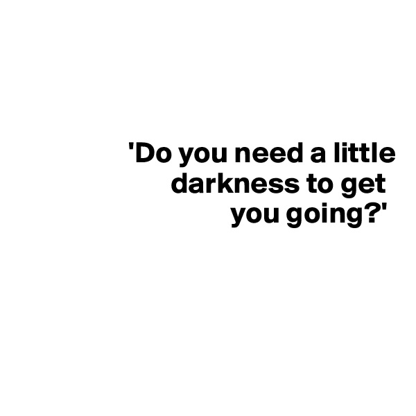 'Do you need a little                           darkness to get                                     you going?'