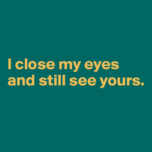 I close my eyes and still see yours.