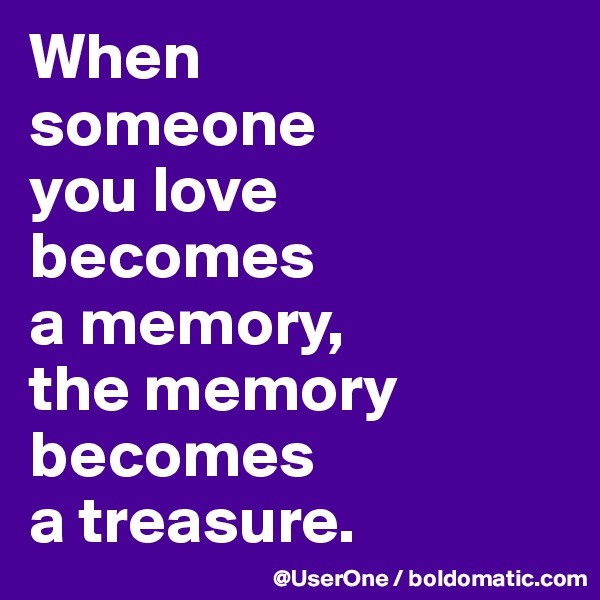 When someone you love becomes a memory,  the memory becomes a treasure.