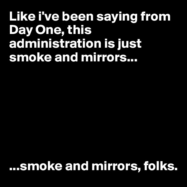 Like i've been saying from Day One, this administration is just smoke and mirrors...        ...smoke and mirrors, folks.
