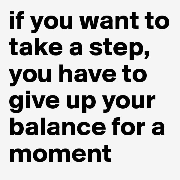 if you want to take a step, you have to give up your balance for a moment
