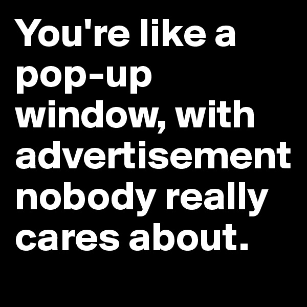 You're like a pop-up window, with advertisement nobody really cares about.