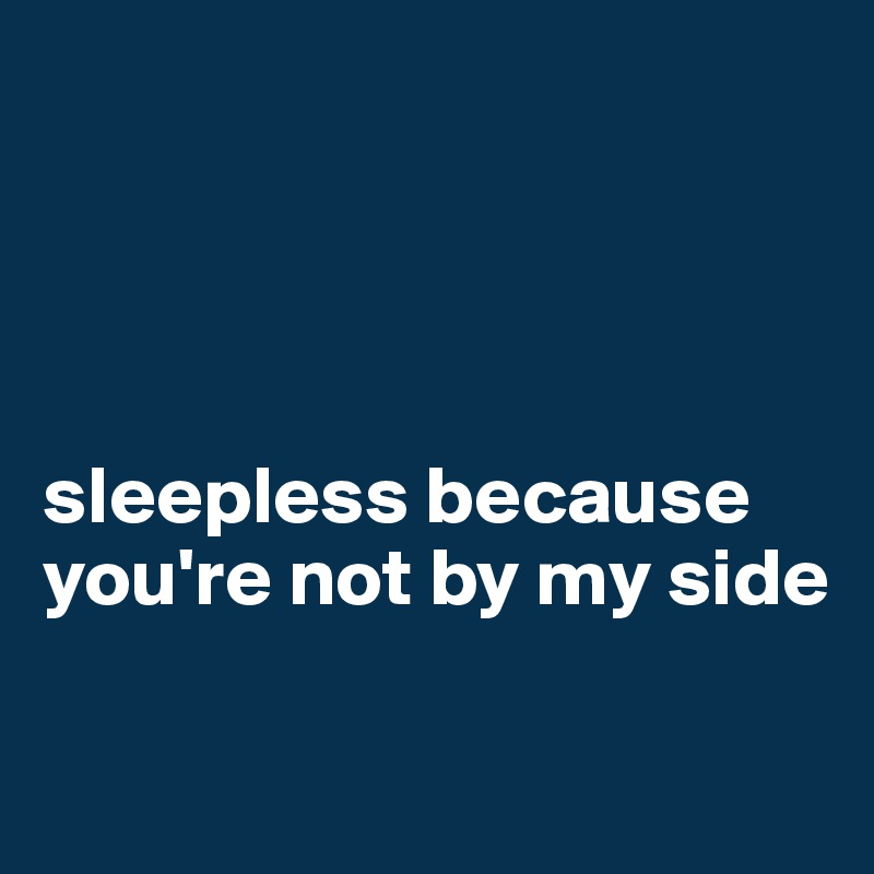 sleepless because you're not by my side