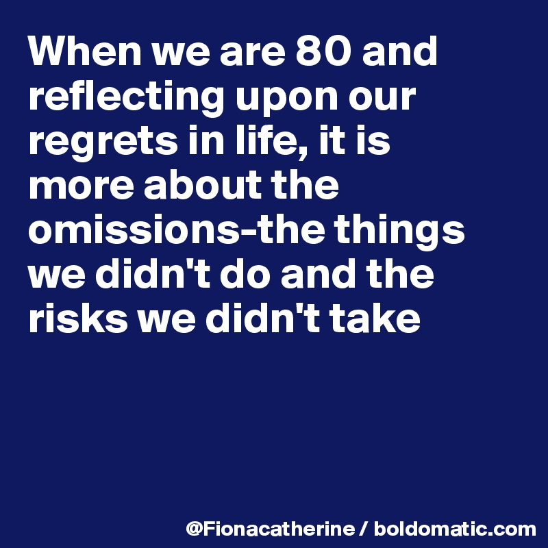 When we are 80 and reflecting upon our regrets in life, it is more about the omissions-the things we didn't do and the risks we didn't take