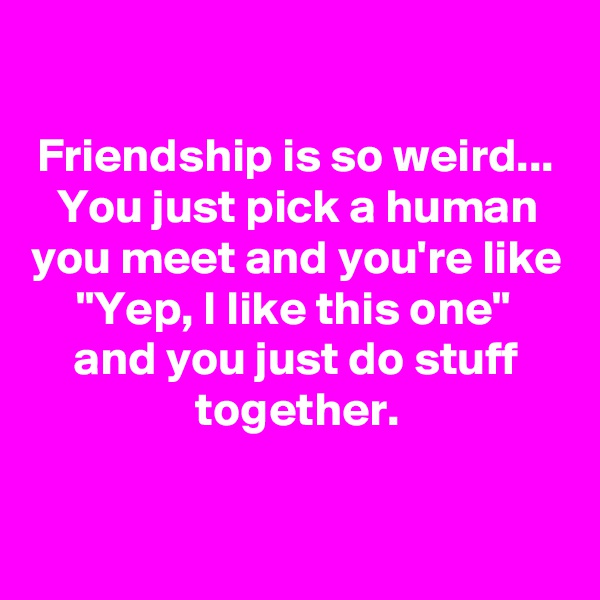 "Friendship is so weird... You just pick a human you meet and you're like ""Yep, I like this one""  and you just do stuff together."