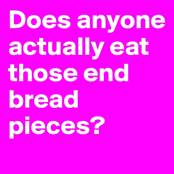 Does anyone actually eat those end bread pieces?
