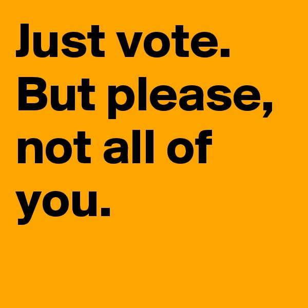 Just vote.  But please, not all of you.