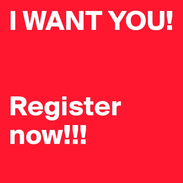 I WANT YOU!         Register now!!!