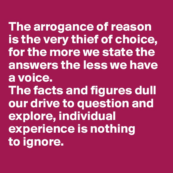 The arrogance of reason  is the very thief of choice, for the more we state the answers the less we have a voice.  The facts and figures dull our drive to question and explore, individual experience is nothing  to ignore.