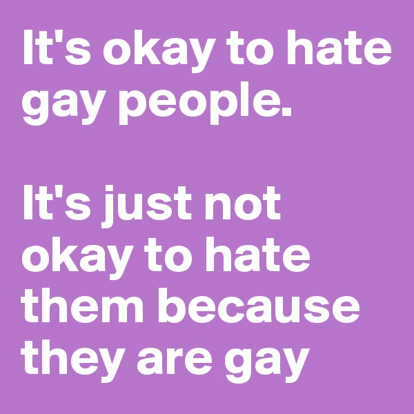 It's okay to hate gay people.   It's just not okay to hate them because they are gay