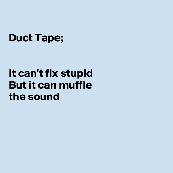 Duct Tape;   It can't fix stupid But it can muffle the sound