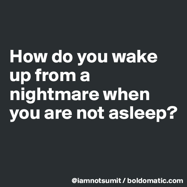 How do you wake up from a nightmare when you are not asleep?