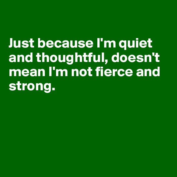 Just because I'm quiet and thoughtful, doesn't mean I'm not fierce and strong.