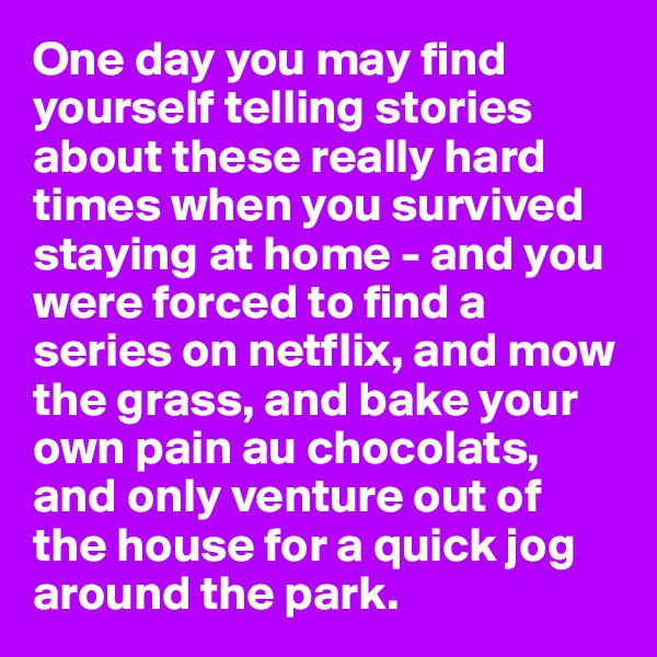One day you may find yourself telling stories about these really hard times when you survived staying at home - and you were forced to find a series on netflix, and mow the grass, and bake your own pain au chocolats, and only venture out of the house for a quick jog around the park.
