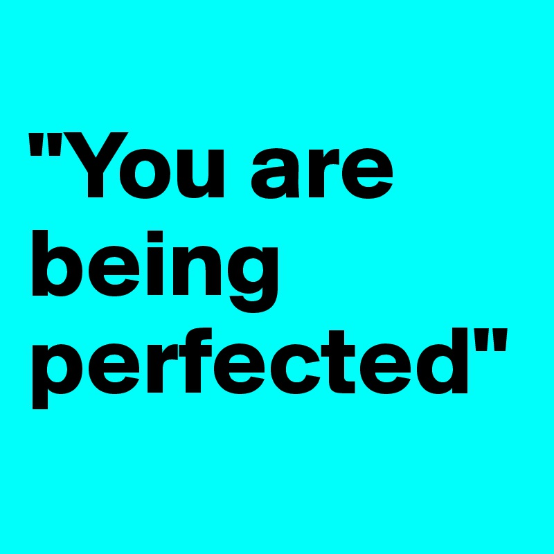 """You are being perfected"""