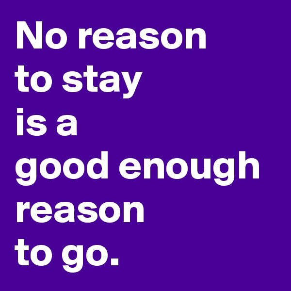 No reason  to stay  is a  good enough reason  to go.