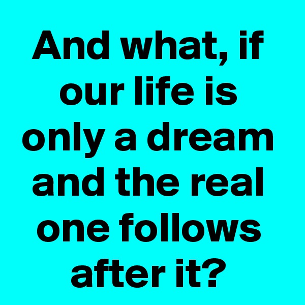 And what, if our life is only a dream and the real one follows after it?
