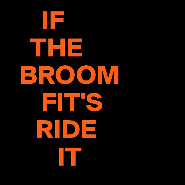 IF     THE   BROOM       FIT'S      RIDE          IT