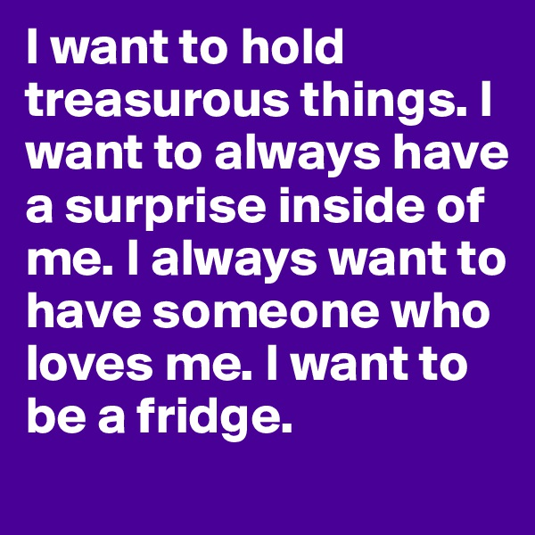 I want to hold treasurous things. I want to always have a surprise inside of me. I always want to have someone who loves me. I want to be a fridge.