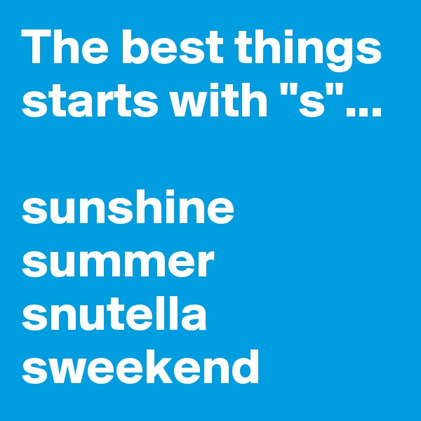 "The best things starts with ""s""...  sunshine summer snutella sweekend"