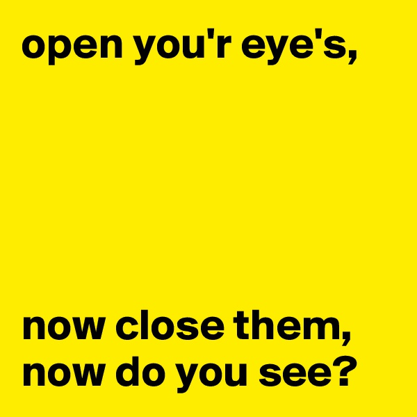 open you'r eye's,      now close them, now do you see?
