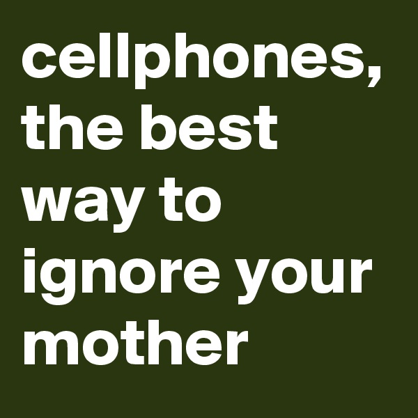 cellphones, the best way to ignore your mother