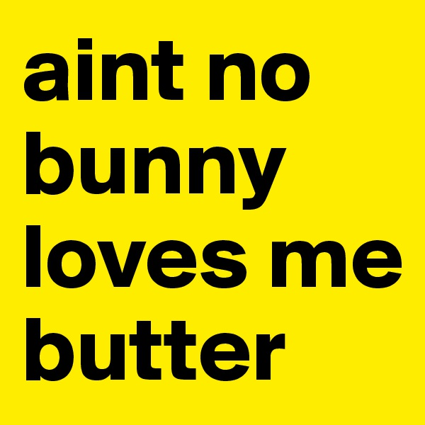 aint no bunny loves me butter