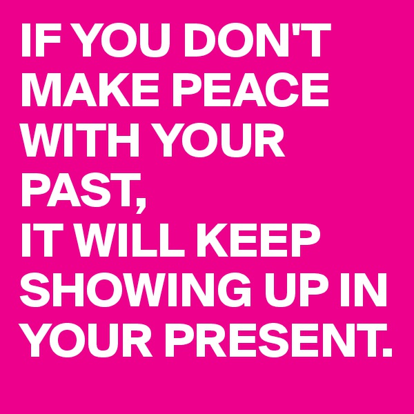 IF YOU DON'T MAKE PEACE WITH YOUR PAST, IT WILL KEEP SHOWING UP IN YOUR PRESENT.